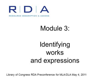 Module 3: Identifying works and expressions Library of Congress RDA Preconference for MLA/DLA May 4, 2011.