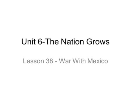 Unit 6-The Nation Grows Lesson 38 - War With Mexico.