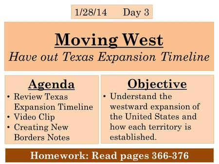 Moving West Have out Texas Expansion Timeline 1/28/14 Day 3 Agenda Review Texas Expansion Timeline Video Clip Creating New Borders Notes Objective Understand.