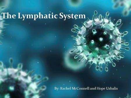 The Lymphatic System By: Rachel McConnell and Hope Uzbalis.