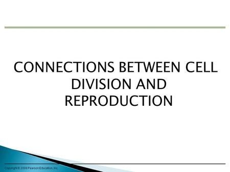 CONNECTIONS BETWEEN CELL DIVISION AND REPRODUCTION Copyright © 2009 Pearson Education, Inc.