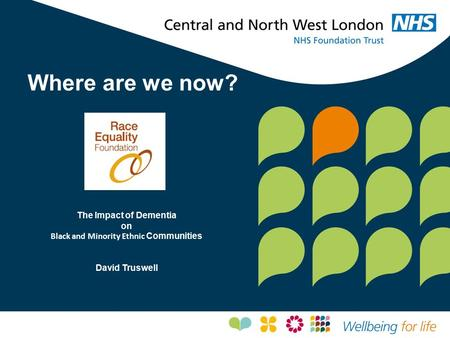 Where are we now? The Impact of Dementia on Black and Minority Ethnic Communities David Truswell.