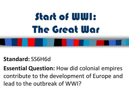 Start of WWI: The Great War Standard: SS6H6d Essential Question: How did colonial empires contribute to the development of Europe and lead to the outbreak.