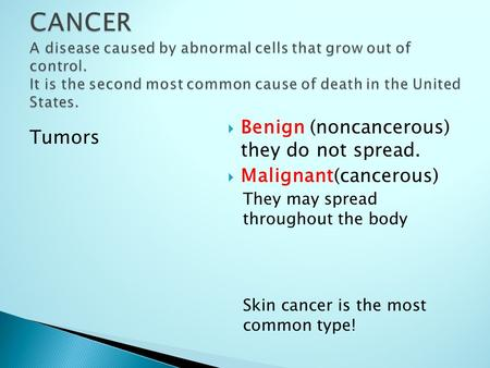 Tumors  Benign (noncancerous) they do not spread.  Malignant(cancerous) They may spread throughout the body Skin cancer is the most common type!