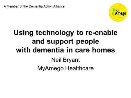 Using technology to re-enable and support people with dementia in care homes Neil Bryant MyAmego Healthcare A Member of the Dementia Action Alliance.