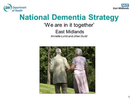 1 National Dementia Strategy 'We are in it together' East Midlands Annette Lumb and Jillian Guild.
