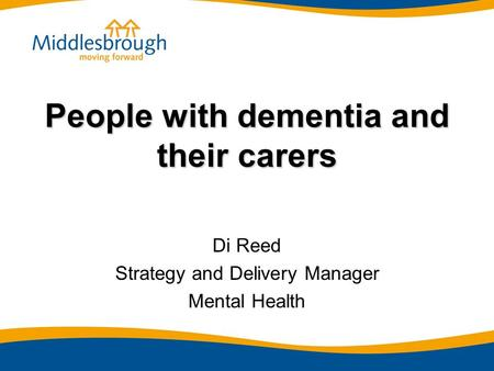 People with dementia and their carers Di Reed Strategy and Delivery Manager Mental Health.