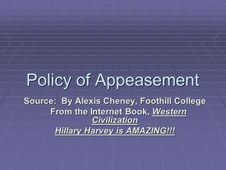 Policy of Appeasement Source: By Alexis Cheney, Foothill College From the Internet Book, Western Civilization From the Internet Book, Western Civilization.