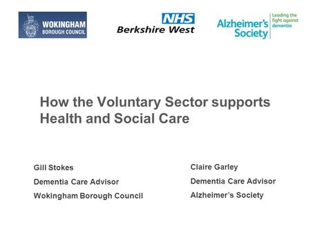 How the Voluntary Sector supports Health and Social Care Claire Garley Dementia Care Advisor Alzheimer's Society Gill Stokes Dementia Care Advisor Wokingham.
