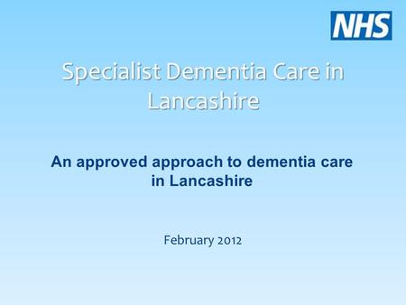 Specialist Dementia Care in Lancashire An approved approach to dementia care in Lancashire February 2012.