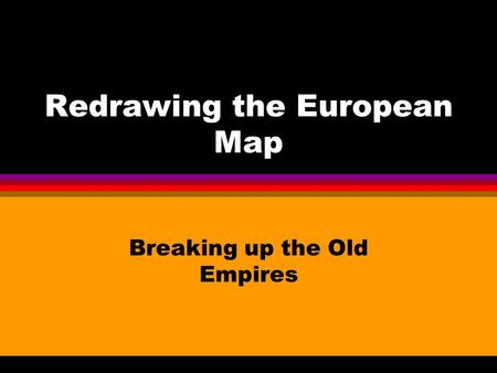 Redrawing the European Map Breaking up the Old Empires.