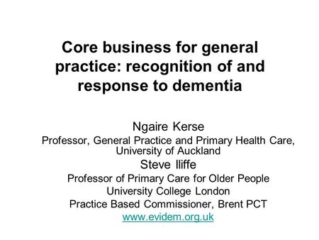 Core business for general practice: recognition of and response to dementia Ngaire Kerse Professor, General Practice and Primary Health Care, University.