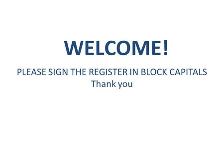 WELCOME! PLEASE SIGN THE REGISTER IN BLOCK CAPITALS Thank you.