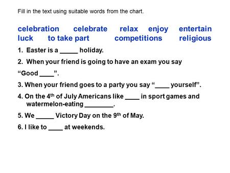 Fill in the text using suitable words from the chart. celebration celebrate relax enjoy entertain luck to take part competitions religious 1.Easter is.