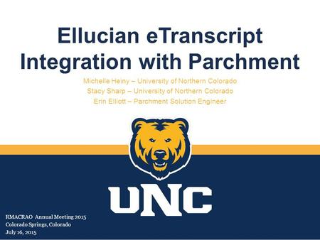 Ellucian eTranscript Integration with Parchment Michelle Heiny – University of Northern Colorado Stacy Sharp – University of Northern Colorado Erin Elliott.