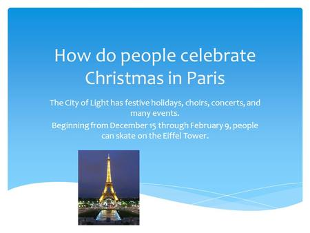 How do people celebrate Christmas in Paris The City of Light has festive holidays, choirs, concerts, and many events. Beginning from December 15 through.