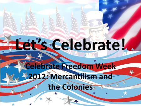 Let's Celebrate! Celebrate Freedom Week 2012: Mercantilism and the Colonies.