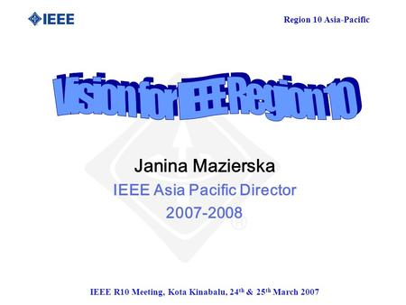 Region 10 Asia-Pacific IEEE R10 Meeting, Kota Kinabalu, 24 th & 25 th March 2007 Janina Mazierska IEEE Asia Pacific Director 2007-2008.