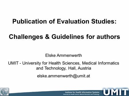 Publication of Evaluation Studies: Challenges & Guidelines for authors Elske Ammenwerth UMIT - University for Health Sciences, Medical Informatics and.