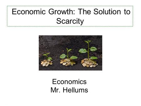 Economics for Leaders Economics Mr. Hellums Economic Growth: The Solution to Scarcity.