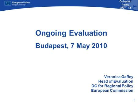 1 Cohesion Policy 2007 - 13 Ongoing Evaluation Budapest, 7 May 2010 Veronica Gaffey Head of Evaluation DG for Regional Policy European Commission.