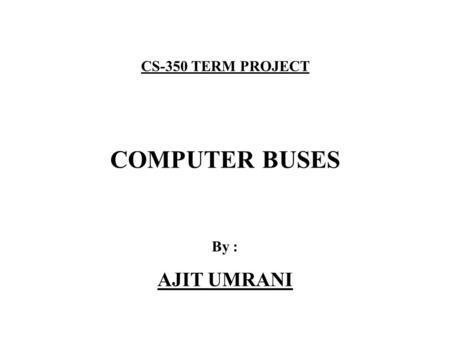 CS-350 TERM PROJECT COMPUTER BUSES By : AJIT UMRANI.