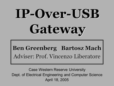 IP-Over-USB Gateway Ben Greenberg Bartosz Mach Adviser: Prof. Vincenzo Liberatore Case Western Reserve University Dept. of Electrical Engineering and Computer.