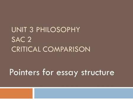 UNIT 3 PHILOSOPHY SAC 2 CRITICAL COMPARISON Pointers for essay structure.