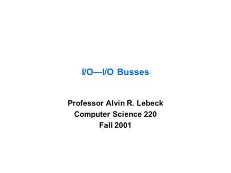 I/O—I/O Busses Professor Alvin R. Lebeck Computer Science 220 Fall 2001.