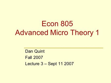 Econ 805 Advanced Micro Theory 1 Dan Quint Fall 2007 Lecture 3 – Sept 11 2007.