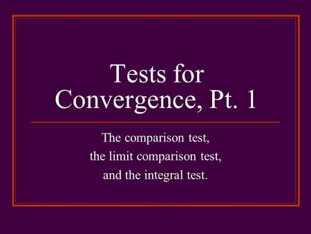 Tests for Convergence, Pt. 1 The comparison test, the limit comparison test, and the integral test.