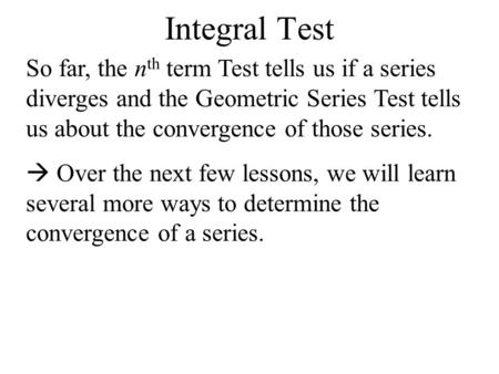Integral Test So far, the n th term Test tells us if a series diverges and the Geometric Series Test tells us about the convergence of those series. 