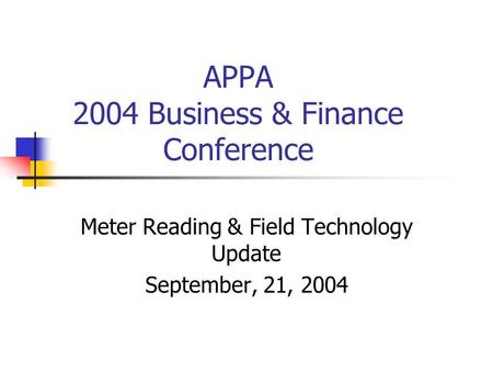 APPA 2004 Business & Finance Conference Meter Reading & Field Technology Update September, 21, 2004.