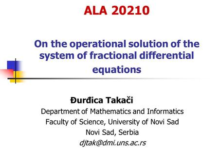 ALA 20210 On the operational solution of the system of fractional differential equations Đurđica Takači Department of Mathematics and Informatics Faculty.