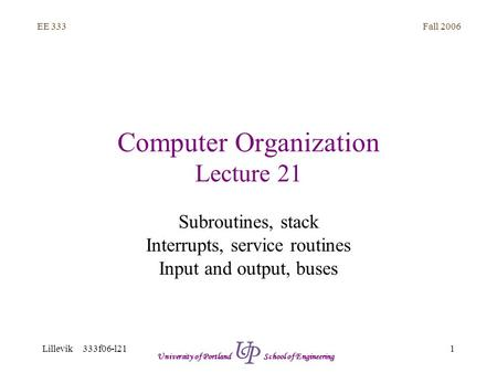 Fall 2006 1 EE 333 Lillevik 333f06-l21 University of Portland School of Engineering Computer Organization Lecture 21 Subroutines, stack Interrupts, service.