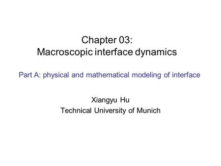 Chapter 03: Macroscopic interface dynamics Xiangyu Hu Technical University of Munich Part A: physical and mathematical modeling of interface.
