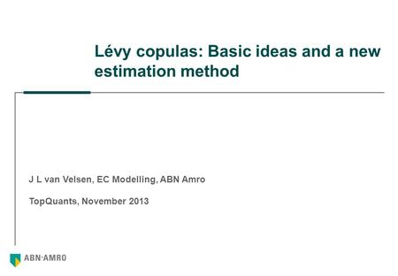 Lévy copulas: Basic ideas and a new estimation method J L van Velsen, EC Modelling, ABN Amro TopQuants, November 2013.
