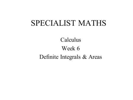 SPECIALIST MATHS Calculus Week 6 Definite Integrals & Areas.