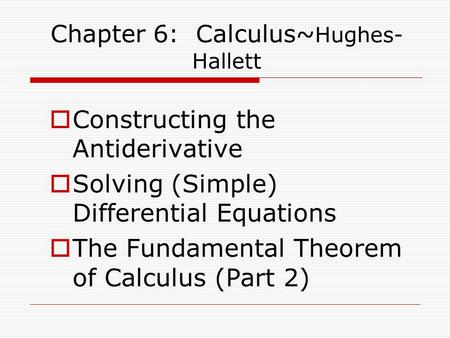  Constructing the Antiderivative  Solving (Simple) Differential Equations  The Fundamental Theorem of Calculus (Part 2) Chapter 6: Calculus~ Hughes-