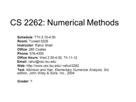 CS 2262: Numerical Methods Schedule: TTh 3:10-4:30 Room: Turead 0229 Instructor: Rahul Shah Office: 285 Coates Phone: 578-4355 Office Hours: Wed 2:30-4:30,