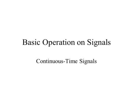 Basic Operation on Signals Continuous-Time Signals.