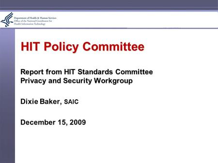 HIT Policy Committee Report from HIT Standards Committee Privacy and Security Workgroup Dixie Baker, SAIC December 15, 2009.