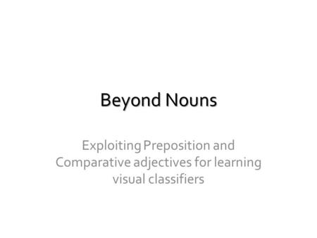 Beyond Nouns Exploiting Preposition and Comparative adjectives for learning visual classifiers.