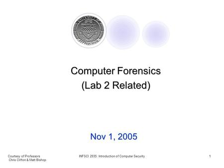 Courtesy of Professors Chris Clifton & Matt Bishop INFSCI 2935: Introduction of Computer Security1 Nov 1, 2005 Computer Forensics (Lab 2 Related)
