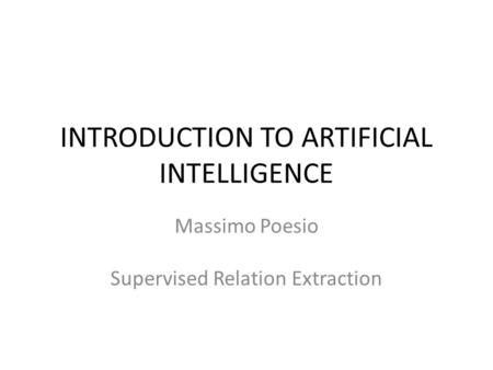 INTRODUCTION TO ARTIFICIAL INTELLIGENCE Massimo Poesio Supervised Relation Extraction.