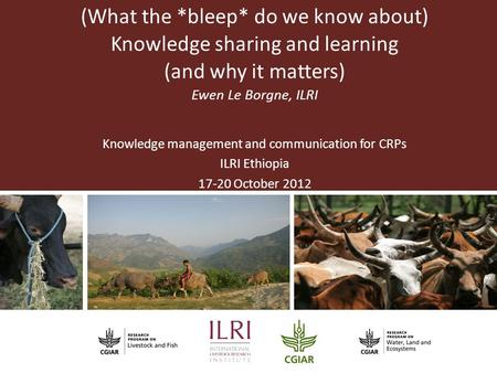 (What the *bleep* do we know about) Knowledge sharing and learning (and why it matters) Ewen Le Borgne, ILRI Knowledge management and communication for.