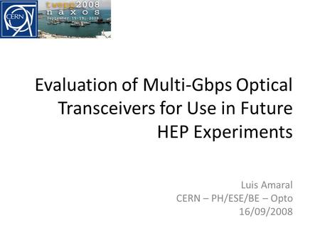 Evaluation of Multi-Gbps Optical Transceivers for Use in Future HEP Experiments Luis Amaral CERN – PH/ESE/BE – Opto 16/09/2008.