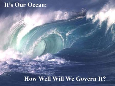 ACLS/Nichols/2001 How Well Will We Govern It? It's Our Ocean: