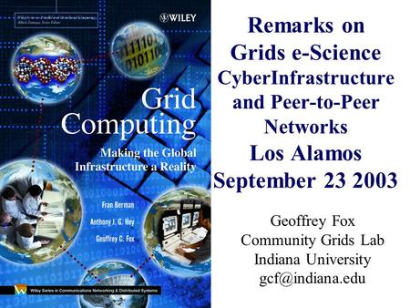 Remarks on Grids e-Science CyberInfrastructure and Peer-to-Peer Networks Los Alamos September 23 2003 Geoffrey Fox Community Grids Lab Indiana University.