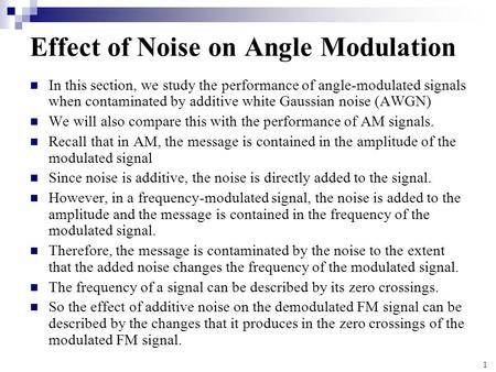 1 Effect of Noise on Angle Modulation In this section, we study the performance of angle-modulated signals when contaminated by additive white Gaussian.